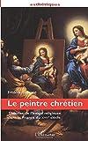 LE PEINTRE CHRÉTIEN - Théories de l'image religieuse dans la France du XVIIe siècle