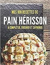 Mes 100 recettes de Pain Hérisson - A compléter, cuisiner et savourer: Carnet, livre et cahier de cuisine à écrire, rempli...