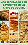 400 Recetas De Pan Favoritas En Un Libro De Cocina : Recetas Para Panes Blancos, Panes Integrales, Panes Tradicionales, Pasteles, Galletas, Pizza, Panes De Huevo, Brioche, Gofres, Cruasanes, Rollos