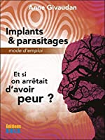 Implants & parasitages - Mode d'emploi - Et si on arrêtait d'avoir peur ? d'Anne Givaudan