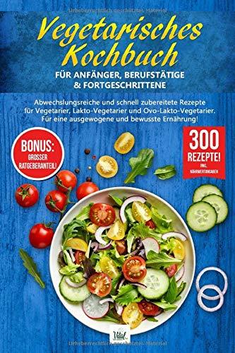 VEGETARISCHES KOCHBUCH für Anfänger, Berufstätige & Fortgeschrittene: Abwechslungsreiche und schnell zubereitete Rezepte für Vegetarier.