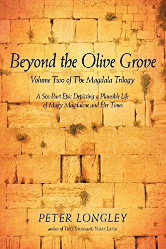 Book: Beyond the Olive Grove - Volume Two of The Magdala Trilogy - A Six-Part Epic Depicting a Plausible Life of Mary Magdalene and Her Times by Peter Longley