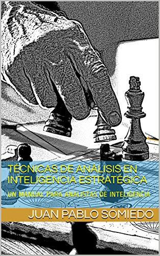 TÉCNICAS DE ANÁLISIS EN INTELIGENCIA ESTRATÉGICA: UN MANUAL PARA ANALISTAS DE INTELIGENCIA