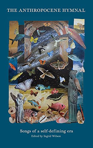 The Anthropocene Hymnal: Songs of a self-defining era by [Ingrid Wilson]