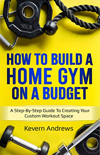 How To Build A Home Gym On A Budget: A Step-By-Step Guide To Creating Your Custom Workout Space (English Edition)