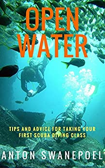 Open Water: Tips and Advice For Taking Your First Scuba Diving Class by [Anton Swanepoel]