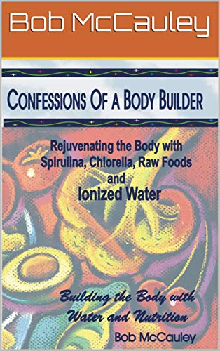 Confessions of A Body Builder - Rejuvenating the Body with Spirulina, Chlorella, Raw Foods & Ionized Water (English Edition)