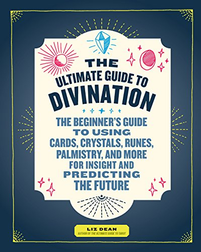 The Ultimate Guide to Divination: The Beginner's Guide to Using Cards, Crystals, Runes, Palmistry, and More for Insight and Predicting the Future (The Ultimate Guide to...)