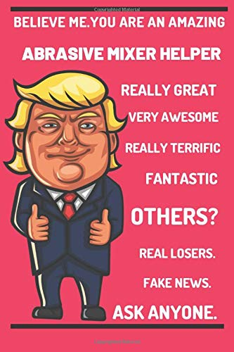 Funny Trump Career Journal - Believe Me. You're An Amazing Abrasive Mixer Helper.Great Really Great Very Awesome.Really Terrific.Fantastic.Other ... Journal for Pro Trump Abrasive Mixer Helper