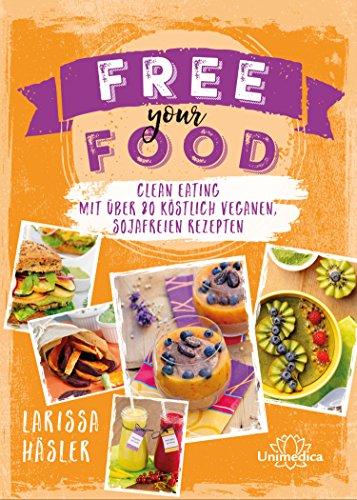 Free your Food!: Clean Eating mit über 80 köstlich veganen, sojafreien Rezepten (German Edition)