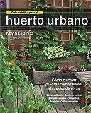 Guía Práctica para El Huerto urbano: Cómo cultivar plantas comestibles vivas donde vivas