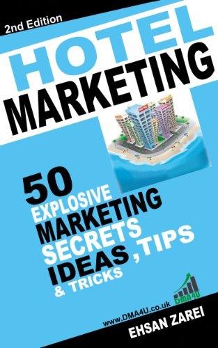 Hotel Marketing: 50 Explosive Marketing Secrets, Ideas, Tips & Tricks For Hotels...