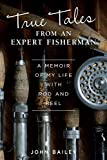 True Tales from an Expert Fisherman: A Memoir of My Life with Rod and Reel (IMM Lifestyle) Personal Fishing Stories from Morocco, India, Scotland, Greenland, Russia, Mongolia, the Bahamas, and More