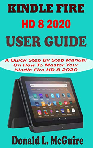 KINDLE FIRE HD 8 2020 USER GUIDE: A Quick Step By Step Manual On How To