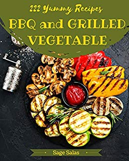 222 Yummy BBQ and Grilled Vegetable Recipes: The Yummy BBQ and Grilled Vegetable Cookbook for All Things Sweet and Wonderful! by [Sage Salas]