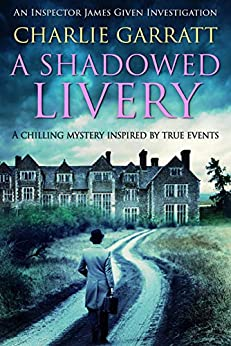 A Shadowed Livery: A chilling mystery inspired by true events (Inspector James Given Investigations Book 1) by [Charlie Garratt]