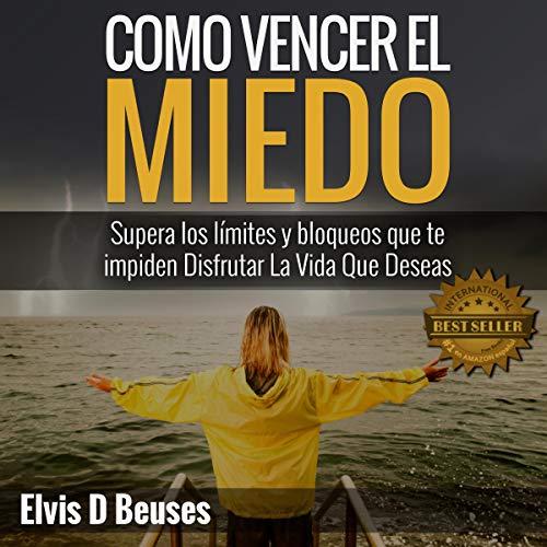 Como Vencer El Miedo: Supera los limites y bloqueos que te impiden Disfrutar La Vida Que Deseas Audiobook By Elvis D Beuses cover art