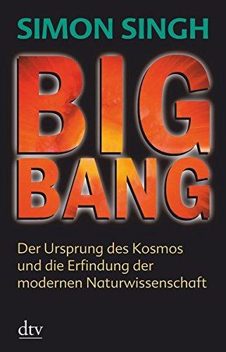 Big Bang: Der Ursprung des Kosmos und die Erfindung der modernen Naturwissenschaft