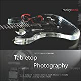 Tabletop Photography: Using Compact Flashes and Low-Cost Tricks to Create...