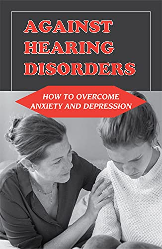 Against Hearing Disorders: How To Overcome Anxiety And Depression: Anxiety Treatment (English Edition)
