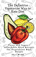 The Definitive Vegetarian Way to Keto Diet: Tasty and Super - Affordable Keto Recipes for Vegetarian Busy People