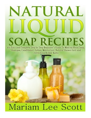 Natural Liquid Soap Recipes: An Easy and Complete Step by Step Beginners Guide to Making Hand Soap, Shampoo, Conditioner, Lotion, Moisturizer, Natu: ... Shower Gels and Refreshing Bubble Baths.