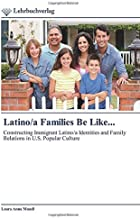 Latino/a Families Be Like...: Constructing Immigrant Latino/a Identities and Family Relations in U.S. Popular Culture