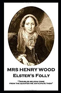 Mrs Henry Wood - Elster's Folly: Troubles seldom come from the quarter we anticipate them