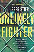 Unlikely Fighter: The Story of How a Fatherless Street Kid Overcame Violence, Chaos, and Confusion to Become a Radical Christ Follower