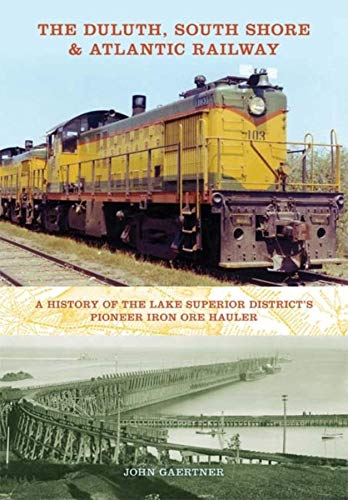 The Duluth, South Shore & Atlantic Railway: A History of the Lake Superior District's Pioneer Iron Ore Hauler (Railroads Past & Present)