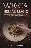 Wicca Herbal Magic: Beginners guide to become a green Witch. Learn the power of plants and how to use it in the wiccan rituals and spells (Become Wiccan)