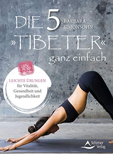 Die Fünf Tibeter ganz einfach: Leichte Übungen für Vitalität, Gesundheit und Jugendlichkeit