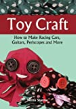 Toy Craft: How To Make Racing Cars, Guitars, Periscopes And More