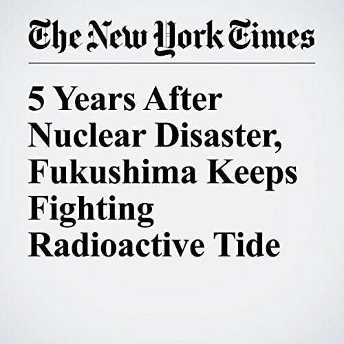 5 Years After Nuclear Disaster, Fukushima Keeps Fighting Radioactive Tide cover art