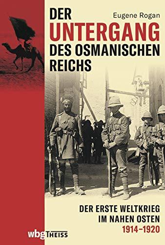 Der Untergang des Osmanischen Reichs: Der Erste Weltkrieg im Nahen Osten 1914-1920