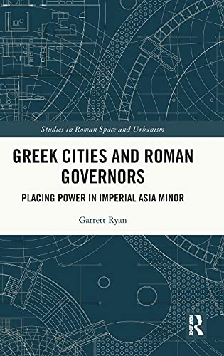 Greek Cities and Roman Governors: Placing Power in Imperial Asia Minor (Studies in Roman Space and Urbanism)
