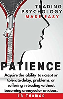 PATIENCE: Trading Psychology Made Easy: Acquire the ability to accept or tolerate delay, problems, or suffering in trading without becoming annoyed or anxious. by [LR Thomas]