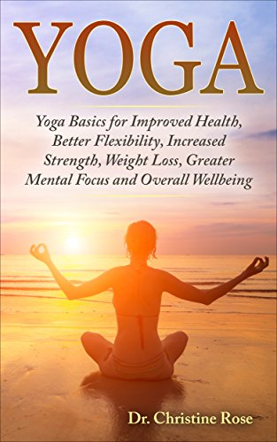 YOGA:Yoga Basics For Improved Health, Better Flexibility, Increased Strength, Weight Loss, Greater Mental Focus, and Overall Wellbeing
