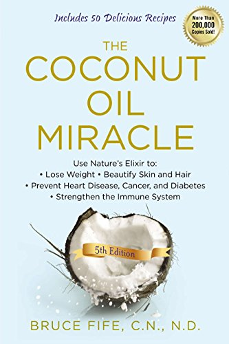 The Coconut Oil Miracle: Use Nature's Elixir to Lose Weight, Beautify Skin and Hair, Prevent Heart Disease, Cancer, and Diabetes, Strengthen the...