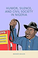 Humor, Silence, and Civil Society in Nigeria (Rochester Studies in African History and the Diaspora)
