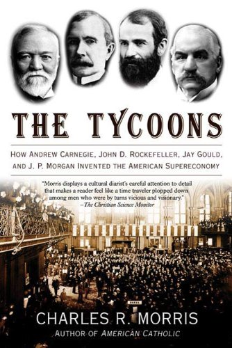The Tycoons: How Andrew Carnegie, John D. Rockefeller, Jay Gould, and J. P. Morgan Invented the American Supereconomy (English Edition)