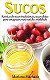 Sucos: Receitas de sucos tradicionais, de sucos detox para emagrecer, mais saúde e vitalidade (Portuguese Edition)