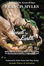I Speak To The Earth: Release Prosperity: Rediscovering an ancient spiritual technology for Manifesting Dominion & Healing the Land!