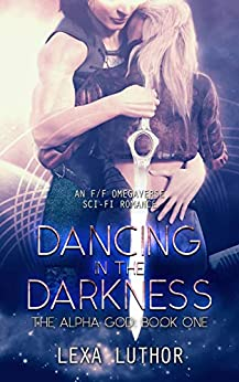 Dancing in the Darkness: An F/F Omegaverse Sci-Fi Romance (The Alpha God Book 1) by [Lexa Luthor]