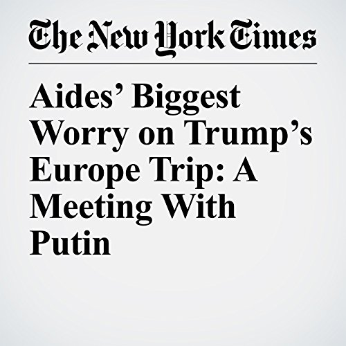 Aides' Biggest Worry on Trump's Europe Trip: A Meeting With Putin audiobook cover art
