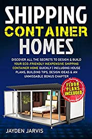 Shipping Container Homes: Discover All The Secrets To Design & Build Your Eco-Friendly Inexpensive Shipping Container Home Quickly   Including House Plans, Building Tips & An Unmissable Bonus Chapter