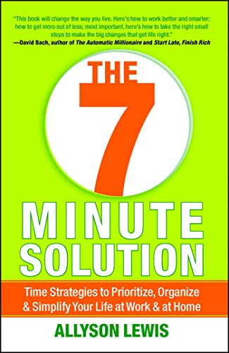 The 7 Minute Solution: Time Strategies to Prioritize, Organize & Simplify Your Life at Work & at Home: Creating a Life with Meaning 7 Minutes at a Time