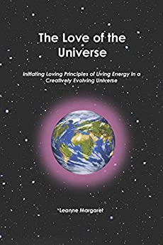 The Love of the Universe: Initiating Loving Principles of Living Energy in a Creatively Evolving Universe by [Leanne Margaret]