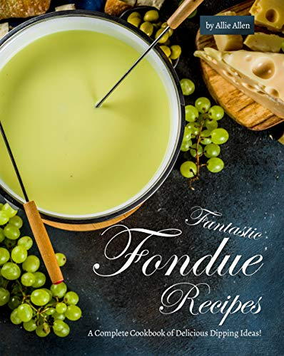 Fantastic Fondue Recipes: A Complete Cookbook of Delicious Dipping Ideas! (English Edition)