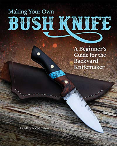Making Your Own Bush Knife: A Beginner's Guide for the Backyard Knifemaker (Fox Chapel Publishing) Create a Practical Tool with a Small Backyard Metalsmithing Forge, Instructions from Steel to Handle